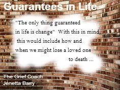 A thought to ponder on ...  The only thing guaranteed in life is change.  With this in mind, this might include how and when we might lose a loved one to death ...