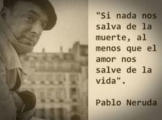 If nothing can save us from death. at least let love save your life. By Pablo Neruda Pablo Neruda, The Words, More Than Words, Great Quotes, Quotes To Live By, Inspirational Quotes, Words Quotes, Me Quotes, Book Quotes