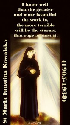 "Quote/s of the Day – 5 October - St Faustina ""I know well that the greater and more beautiful the work is, the more terrible will be the storms, that rage against it. Catholic Saints, Roman Catholic, Saint Faustina, St Faustina Kowalska, Suffering Quotes, Holy Quotes, St Maria, Spiritual Words, Saint Quotes"