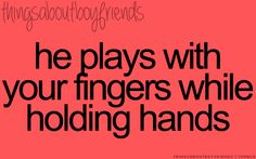 He plays with your fingers while holding hands... <3 Things about boyfriends