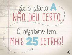 Se o plano A não deu certo... O alfabeto tem mais 25 letras. #vida #planos