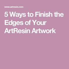 5 Ways to Finish the Edges of Your ArtResin Artwork