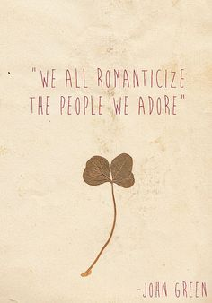 We all romanticize the people we adore. -John Green