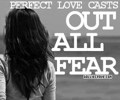 """Perfect love casts out all fear."""