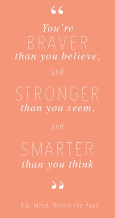 """You are braver than you think, stronger than you seem and smarter than you think."" -  A.A. Milne, Winnie the Pooh"
