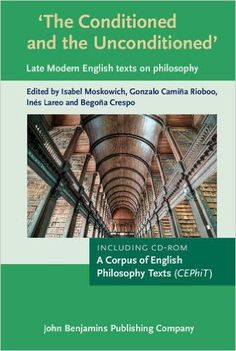 The conditioned and the unconditioned : late modern English texts on philosophy : including a CD-Rom containing A Corpus of English Philosophy Texts (CEPhiT) / edited & compiled by Isabel Moskowich, Gonzalo Camiña Rioboo, Inés Lareo, Begoña Crespo Publicación 	Amsterdam ; Philadelphia : John Benjamins, cop. 2016 - + 1 disco compacto
