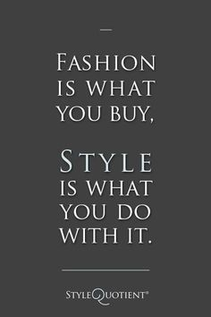 Fashion is what you buy...style is what you do with it