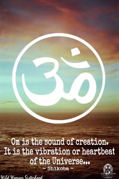 Om is the sound of creation. It is the vibration or heartbeat of the Universe.. -Shikoba WILD WOMAN SISTERHOOD™