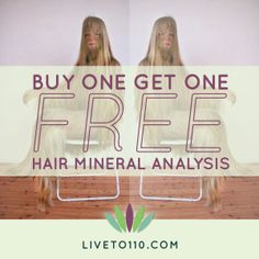 """From now until July 1st, I am offering a """"Buy One, Get One Free!"""" deal on a Hair Mineral Analysis! That's a $300 value! It's the perfect gift to give (or split with) a friend or loved one looking to improve their health OR simply a way to treat yourself and stock up on extra tests! To take advantage of this fantastic offer, just visit my store at http://www.liveto110.com/store"""