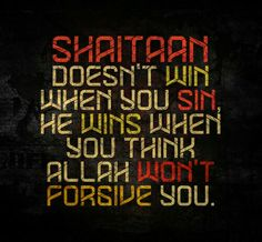 Shaitaan doesn't win when you SIN, He wins when you think ALLAH won't forgive you.