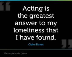 Acting is the greatest answer to my loneliness that I have found.