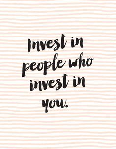 Only Invest in People Who Invest in You |