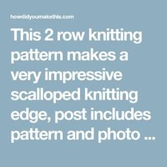 This 2 row knitting pattern makes a very impressive scalloped knitting edge, post includes pattern and photo tutorial.