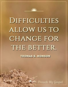 Difficulties allow us to change for the better. Thomas S. Monson