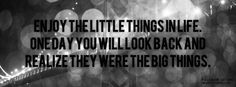 Enjoy the little things in life   one day you will look back and   Realize they were the big things
