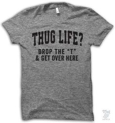 """Thug Life?! Drop the """"T"""" and get over here! Digitally printed on an athletic tri-blend t-shirt. You'll love it's classic fit and ultra-soft feel. 50% Polyester / 25% Rayon / 25% Cotton. Each shirt is"""