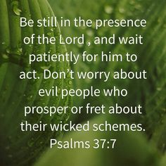 Psalms 37:7 Don't worry about evil people and their schemes. Trust in the Lord and wait for Him to act.