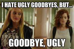 I hate ugly goodbyes, but goodbye, Ugly