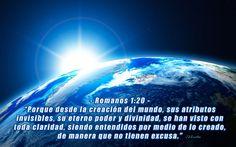 """- Romanos 1:20 - """"Porque desde la creación del mundo, sus atributos invisibles, su eterno poder y divinidad, se han visto con toda claridad, siendo entendidos por medio de lo creado, de manera que no tienen excusa."""""""
