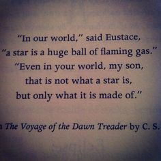 """""""In our world,"""" said Eustace, """"a start is a huge ball of flaming gas.""""    """"Even in your world, my son, that is not what a star is, but only what it is made of.""""  The Voyage of the Dawn Treader by CS Lewis"""
