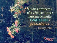 Os dias prósperos não vêm por acaso; nascem de muito trabalho e persistência!