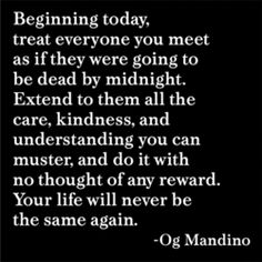 "Beginning today, treat everyone you meet as if they were going to be dead by midnight. Extend to them all the care, kindness, and understanding you can muster, and do it with no thought of any reward. Your life will never be the same again."" - Og Mandino    Wow! That's powerful good advice."