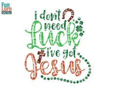 I dont need luck I've got Jesus SVG   St Patrick's by FunLurnSVG