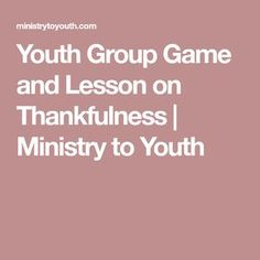 youth group game and lesson on thankfulness ministry to youth