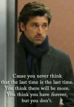 """""""Cause you never think that the last time is the last time. You think you have forever, but you don't."""" Grey's Anatomy"""" Quotes Cause you never think that the last time is the last time. You think you have forever, but you don't. Tv Quotes, Movie Quotes, Funny Quotes, Wisdom Quotes, Short Quotes, Favorite Quotes, Best Quotes, Citations Film, Grey Anatomy Quotes"""