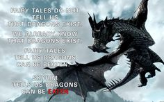 Fairy tales do not tell us that dragons exist. We already know that dragons exist. Fairy tales tell us dragons can be beaten. Skyrim tells us dragons can be eaten.
