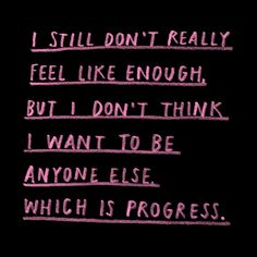 i still don't really feel like enough but i don't think i want to be anyone else which is progress. inspirational quotes about contentment, motivational quotes for fitness, Poetry Quotes, Words Quotes, Wise Words, Me Quotes, Sayings, Pretty Words, Beautiful Words, Note To Self, Self Love