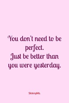 You don't need to be perfect. Just be better than you were yesterday. Great Quotes, Quotes To Live By, Me Quotes, Motivational Quotes, Inspirational Quotes, Today Quotes, Positive Life, Positive Thoughts, Positive Quotes