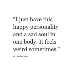 sad quotes & We choose the most beautiful I just have this happy personality and a sad soul in one body. It feels weird so.I just have this happy personality and a sad soul in one body. It feels weird sometimes. most beautiful quotes ideas Now Quotes, True Quotes, Great Quotes, Quotes To Live By, Inspirational Quotes, Qoutes, Weird Quotes, Sad Life Quotes, Sad Sayings