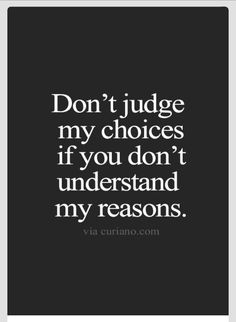 Don't judge my choices if you don't know my reasons.