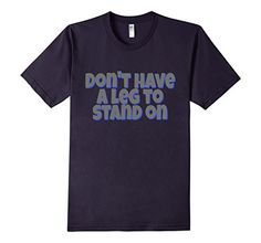 Don't have a leg to Stand On - Amputee Humor Order T Shirts, Dad To Be Shirts, Alondra, Text Style, Personalized T Shirts, Casual Elegance, Custom T, Branded T Shirts, Funny Shirts