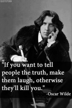 Si tu quieres decirle a las personal la verdad, has que se rían, de otra manera todos ellos te mataran. Oscar Wilde