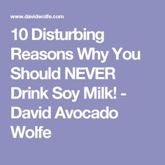 10 Disturbing Reasons Why You Should NEVER Drink Soy Milk! - David Avocado Wolfe