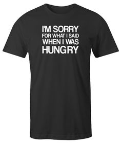 2664cda5 I'm Sorry For What I Said When I was Hungry Men's T-Shirt. Free shipping on  USA t-shirt orders. 48 hour shipping available for most funny shirts.