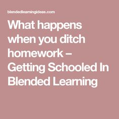 What happens when you ditch homework – Getting Schooled In Blended Learning