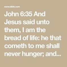 John 6:35 And Jesus said unto them, I am the bread of life: he that cometh to me shall never hunger; and he that believeth on me shall never thirst. | King James Version (KJV) | Download The Bible App Now