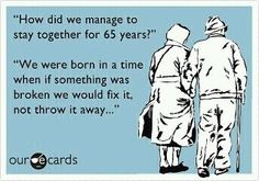 Those were the good old days. You didn't hear people saying, well if it doesn't work out we can just get a divorce. Just didn't happen, and I bet half the arguments we have today did't happen either.