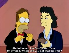 George Harrison on the simpsons. Oh my god! Where did you get that brownie?!