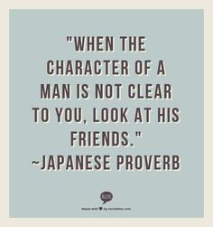 """""""When the character of a man is not clear to you, look at his friends."""" ~Japanese Proverb// ◆Okay but the are FAKE ppl in this world who fool almost everybody. I know at least 2 their friend don't have a CLUE! Quotable Quotes, Wisdom Quotes, Words Quotes, Wise Words, Quotes To Live By, Me Quotes, Motivational Quotes, Inspirational Quotes, Sayings"""