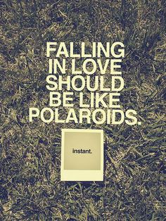 Falling love should be like polaroids. Instant.