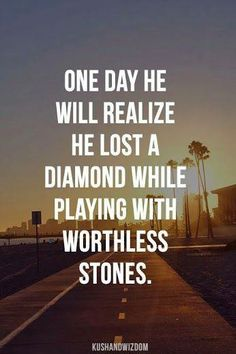 One day he will realize he lost a diamond while playing with worthless stones..