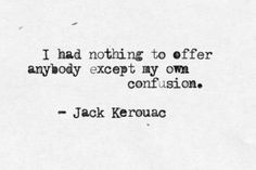 I had nothing to offer anybody except my own confusion - Jack Kerouac