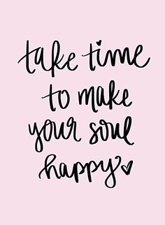 Take time to make your soul happy <3