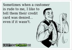 Sometimes when a customer is rude to me, I like to tell them their credit card was declined - even if it wasn't