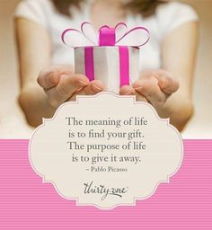 The meaning of life is to find your gift.  The purpose of life is to give it away.  -Pablo Picasso. So blessed that I am finding my gift through Thirty-One Gifts and am able to give to other women in so many ways.