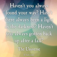 Haven't you always found your way? Hasn't there always been a light in the darkness? Haven't you always gotten back up after a fall? ~ The Universe #Encouragement